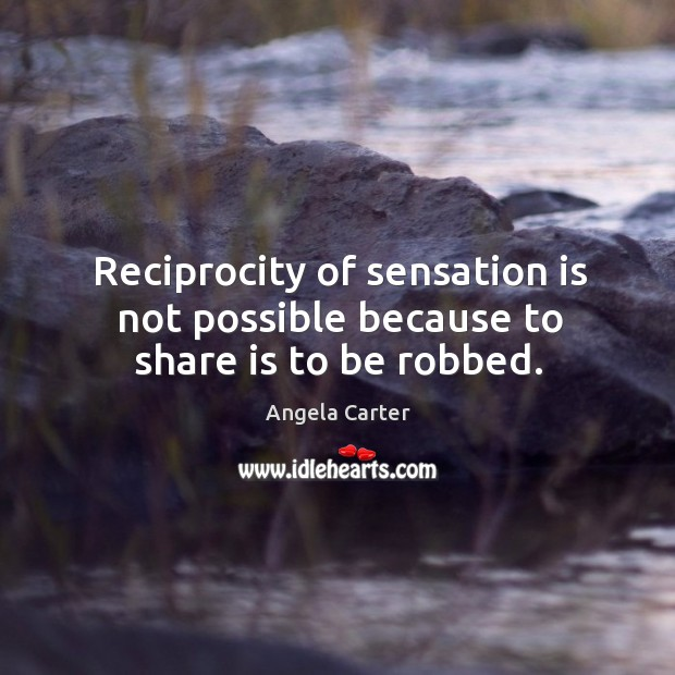 Image, Reciprocity of sensation is not possible because to share is to be robbed.