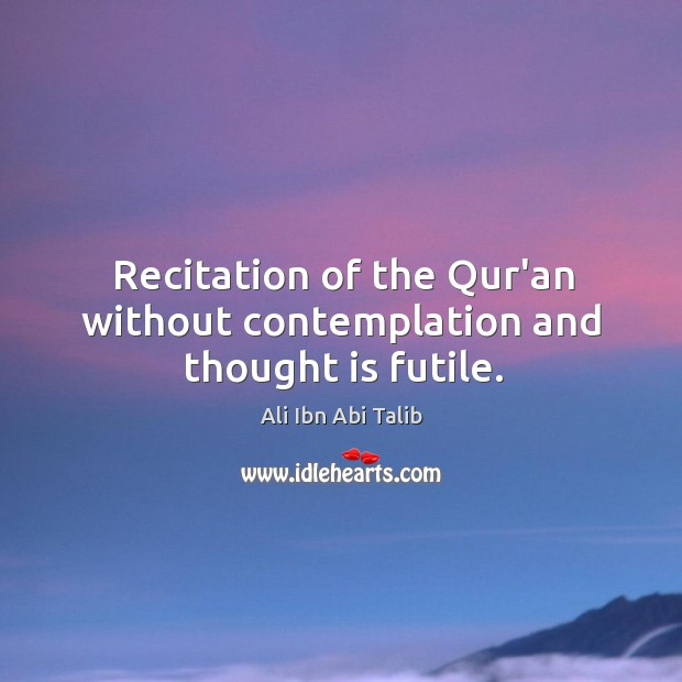 Recitation of the Qur'an without contemplation and thought is futile. Ali Ibn Abi Talib Picture Quote