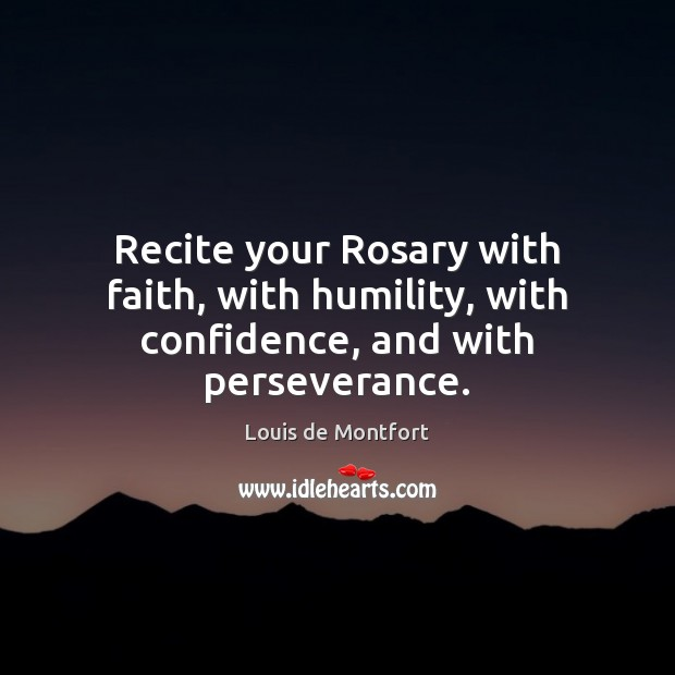 Recite your Rosary with faith, with humility, with confidence, and with perseverance. Image