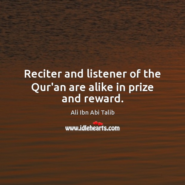 Reciter and listener of the Qur'an are alike in prize and reward. Ali Ibn Abi Talib Picture Quote