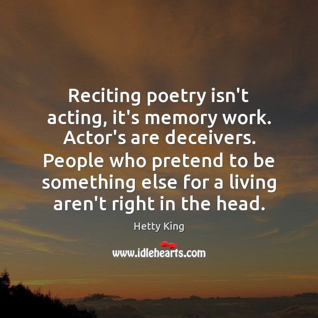Reciting poetry isn't acting, it's memory work. Actor's are deceivers. People who Image