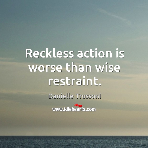 Reckless action is worse than wise restraint. Image