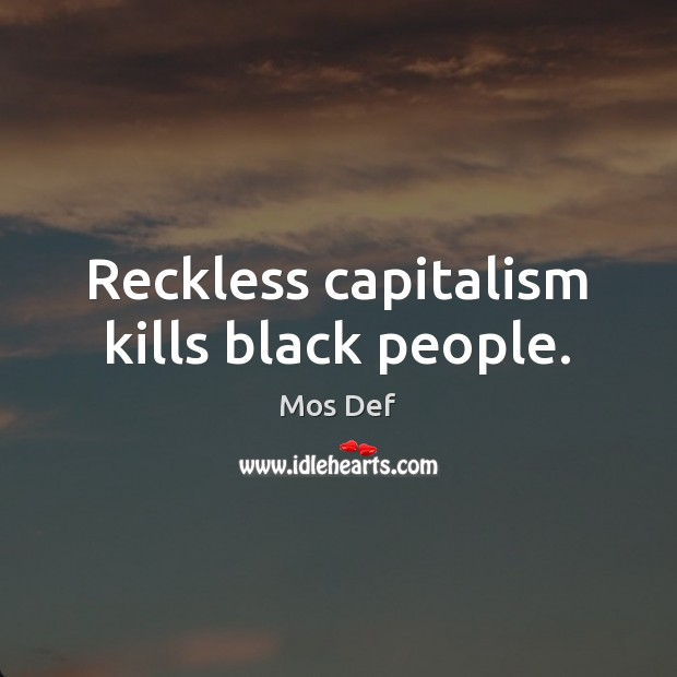 Reckless capitalism kills black people. Mos Def Picture Quote