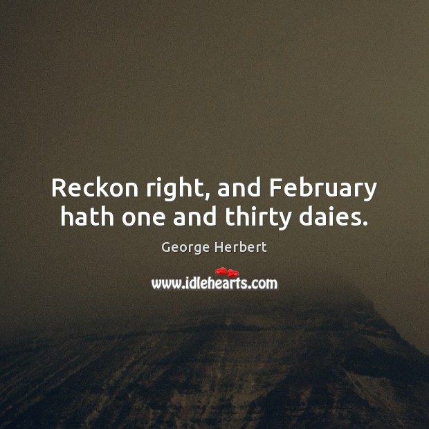 Reckon right, and February hath one and thirty daies. Image