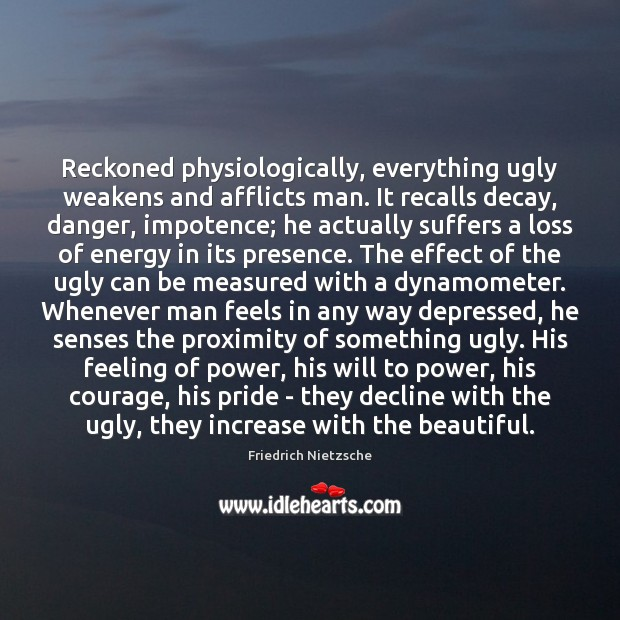 Image, Reckoned physiologically, everything ugly weakens and afflicts man. It recalls decay, danger,