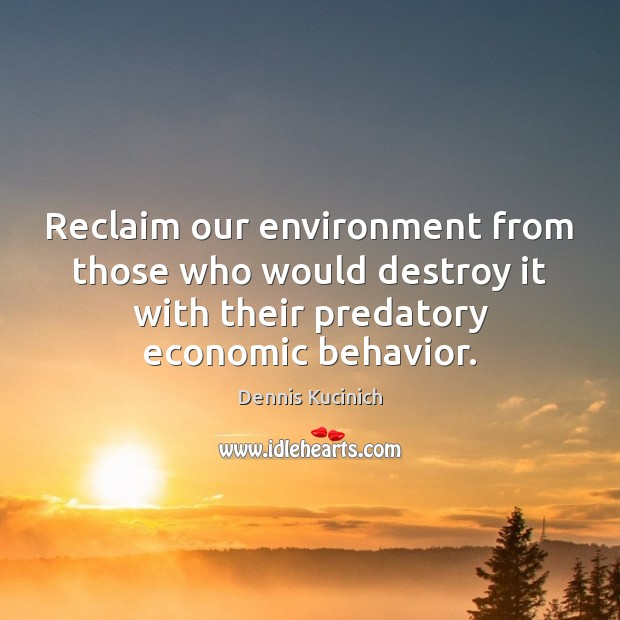 Reclaim our environment from those who would destroy it with their predatory Dennis Kucinich Picture Quote