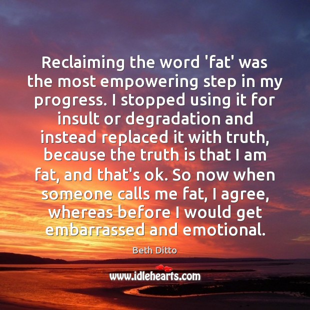 Reclaiming the word 'fat' was the most empowering step in my progress. Beth Ditto Picture Quote