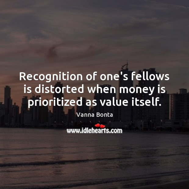 Recognition of one's fellows is distorted when money is prioritized as value itself. Vanna Bonta Picture Quote