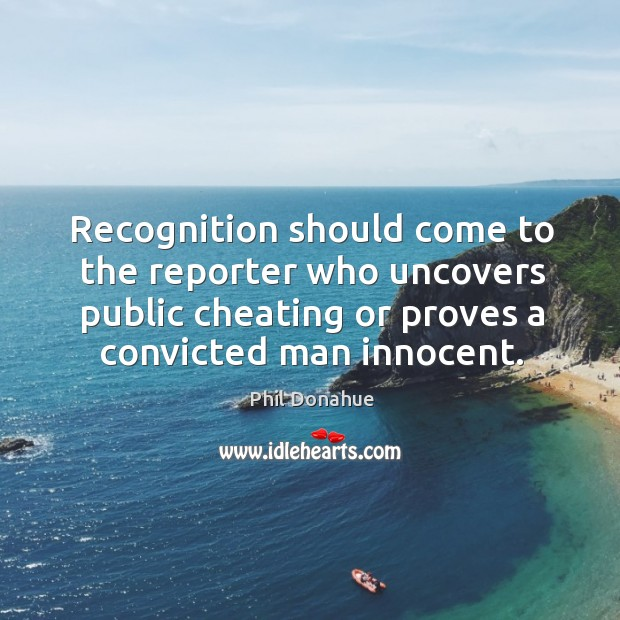 Recognition should come to the reporter who uncovers public cheating or proves a convicted man innocent. Image