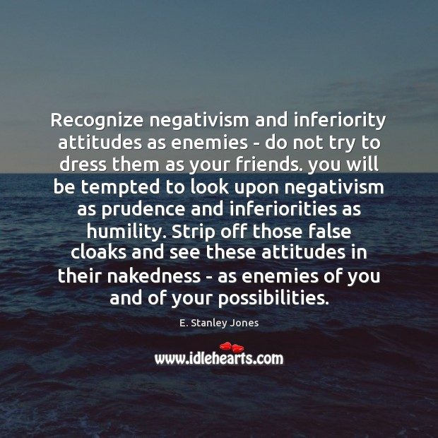 Recognize negativism and inferiority attitudes as enemies – do not try to E. Stanley Jones Picture Quote