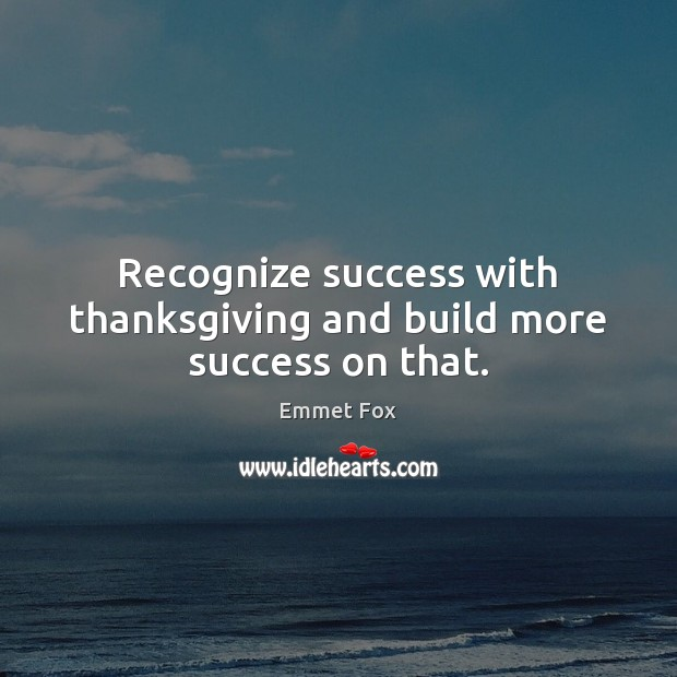 Recognize success with thanksgiving and build more success on that. Emmet Fox Picture Quote