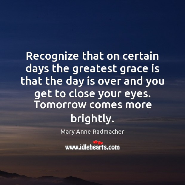 Recognize that on certain days the greatest grace is that the day Mary Anne Radmacher Picture Quote