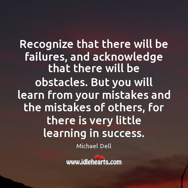 Recognize that there will be failures, and acknowledge that there will be Michael Dell Picture Quote