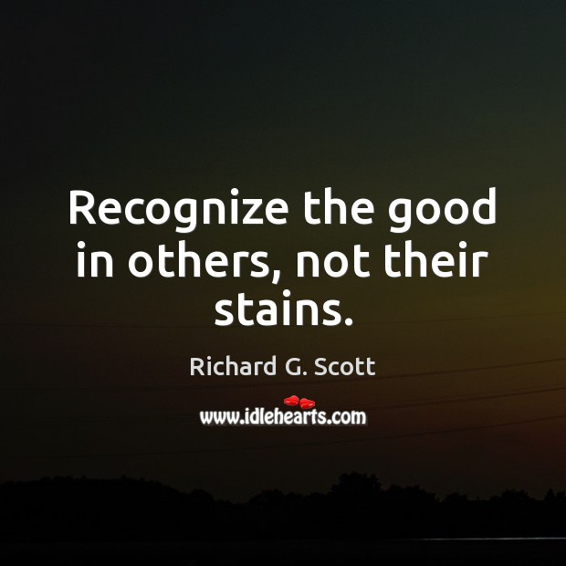 Recognize the good in others, not their stains. Richard G. Scott Picture Quote