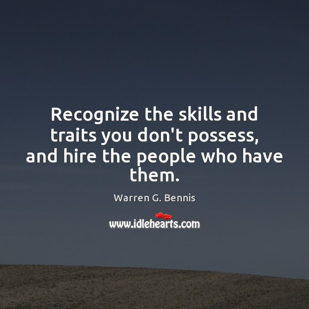 Recognize the skills and traits you don't possess, and hire the people who have them. Warren G. Bennis Picture Quote