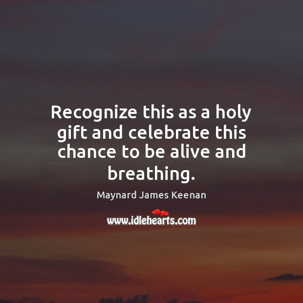 Image, Recognize this as a holy gift and celebrate this chance to be alive and breathing.