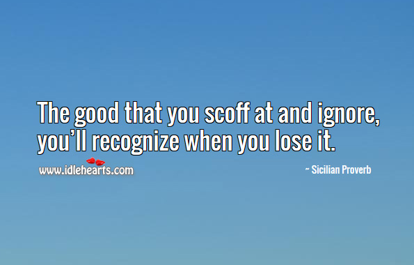 The good that you scoff at and ignore, you'll recognize when you lose it. Sicilian Proverbs Image