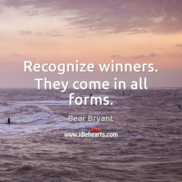 Recognize winners. They come in all forms. Bear Bryant Picture Quote