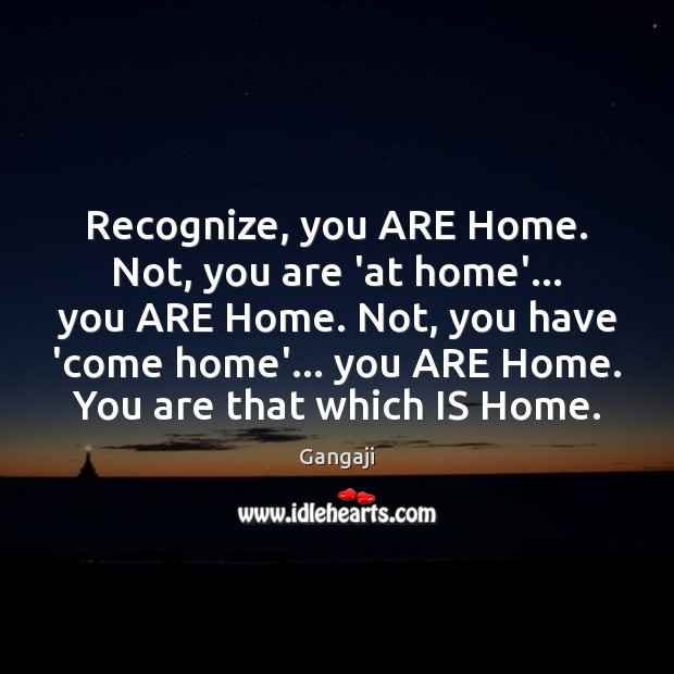 Recognize, you ARE Home. Not, you are 'at home'… you ARE Home. Image