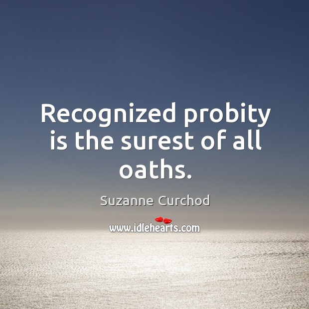 Recognized probity is the surest of all oaths. Suzanne Curchod Picture Quote