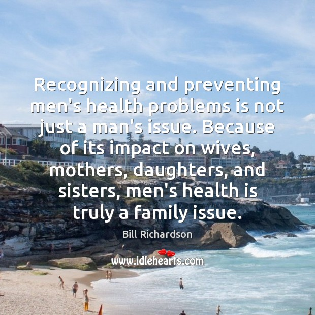 Recognizing and preventing men's health problems is not just a man's issue. Bill Richardson Picture Quote