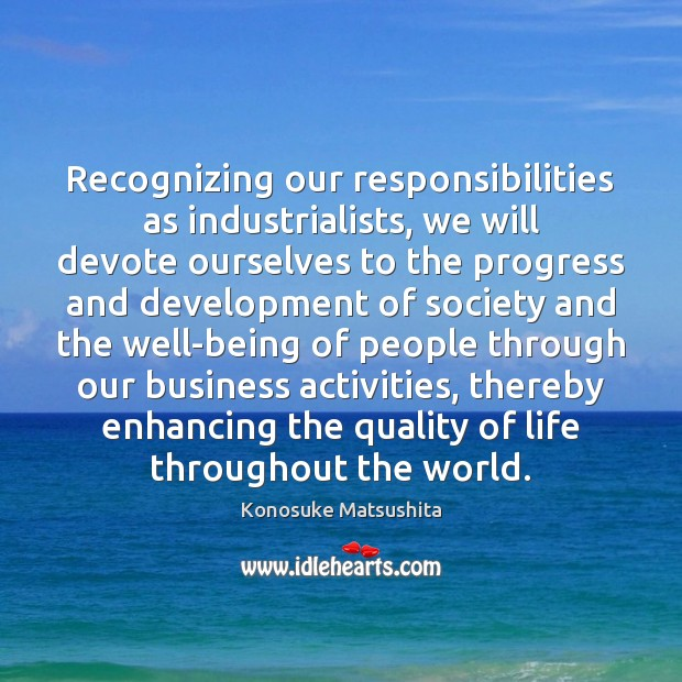 Recognizing our responsibilities as industrialists, we will devote ourselves to the progress Image