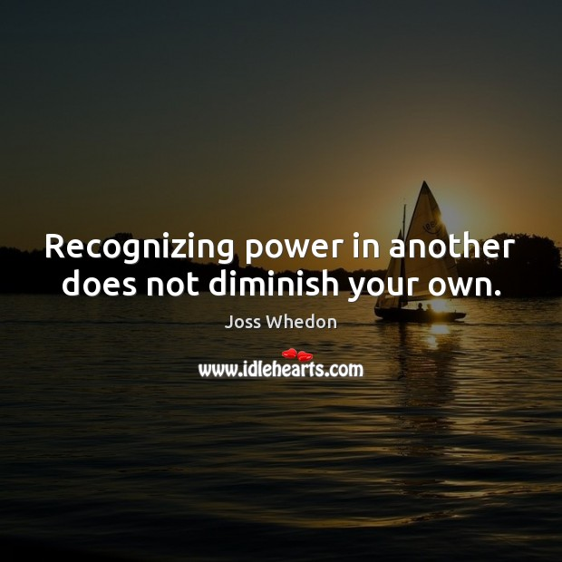 Image, Recognizing power in another does not diminish your own.