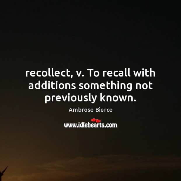 Image, Recollect, v. To recall with additions something not previously known.