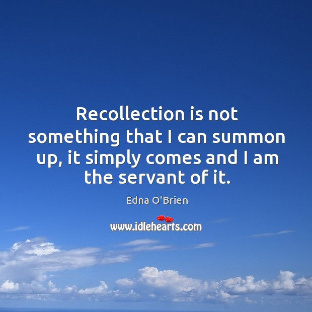 Recollection is not something that I can summon up, it simply comes and I am the servant of it. Edna O'Brien Picture Quote