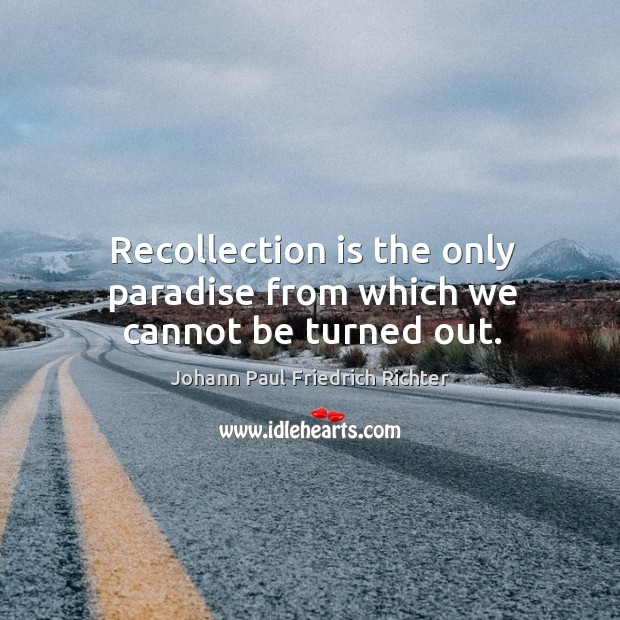 Recollection is the only paradise from which we cannot be turned out. Johann Paul Friedrich Richter Picture Quote