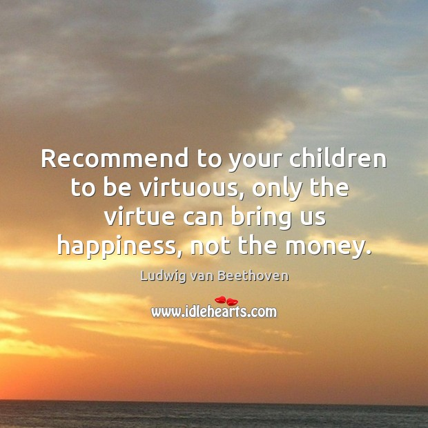 Recommend to your children to be virtuous, only the  virtue can bring Ludwig van Beethoven Picture Quote
