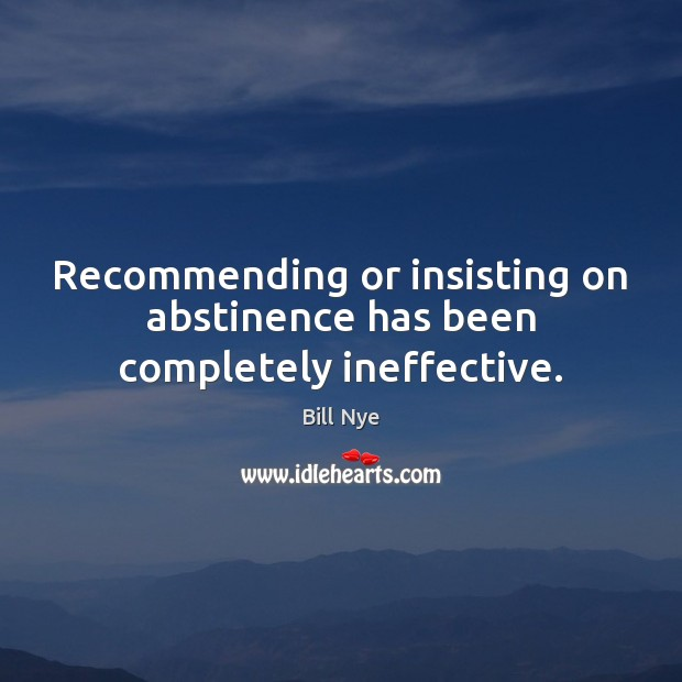 Recommending or insisting on abstinence has been completely ineffective. Bill Nye Picture Quote