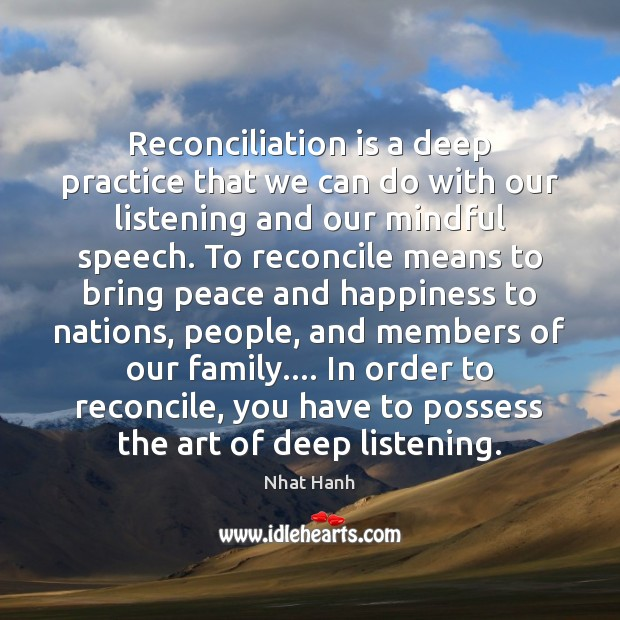 Reconciliation is a deep practice that we can do with our listening Nhat Hanh Picture Quote