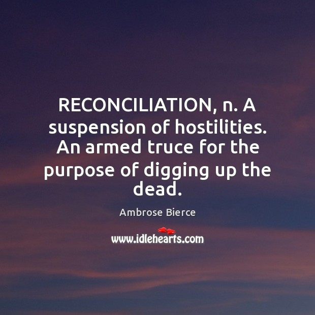 Image, RECONCILIATION, n. A suspension of hostilities. An armed truce for the purpose