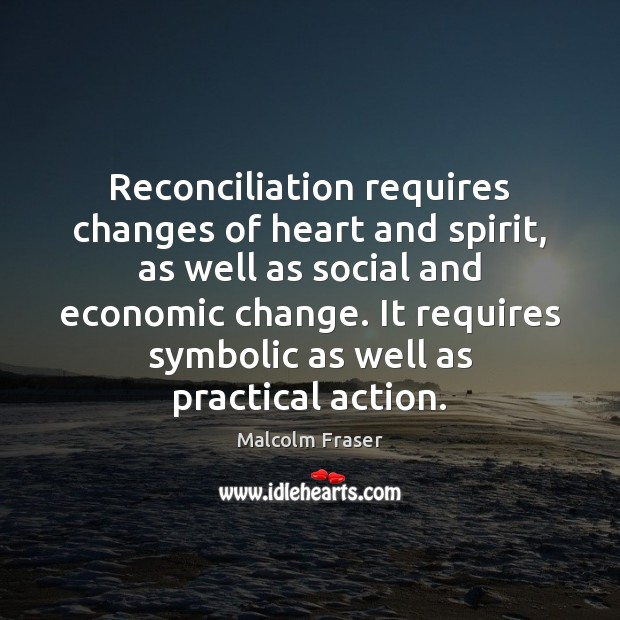Reconciliation requires changes of heart and spirit, as well as social and Malcolm Fraser Picture Quote