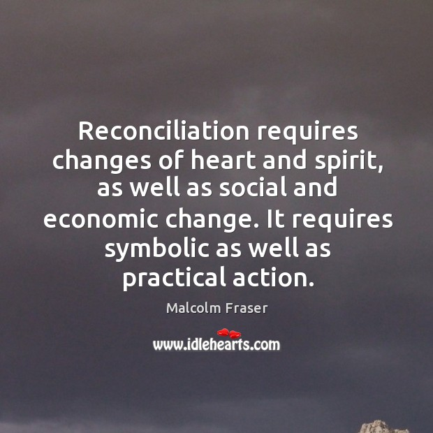 Reconciliation requires changes of heart and spirit, as well as social and economic change. Malcolm Fraser Picture Quote