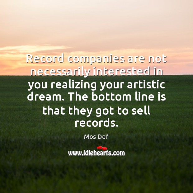 Record companies are not necessarily interested in you realizing your artistic dream. Mos Def Picture Quote