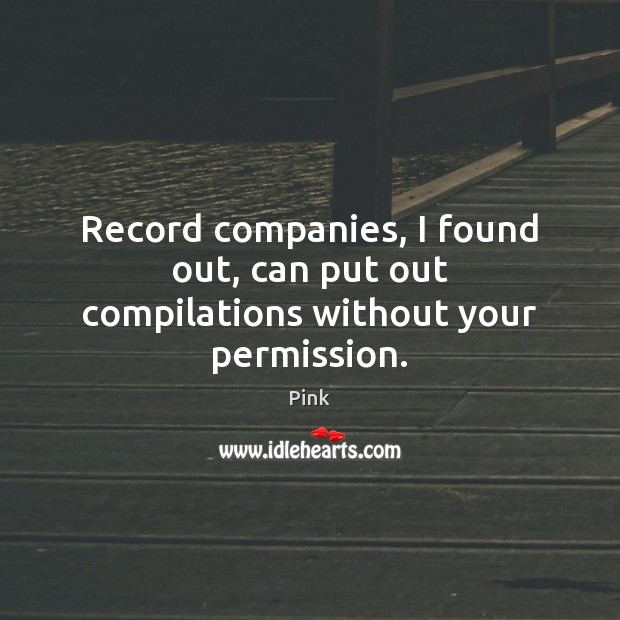 Record companies, I found out, can put out compilations without your permission. Pink Picture Quote