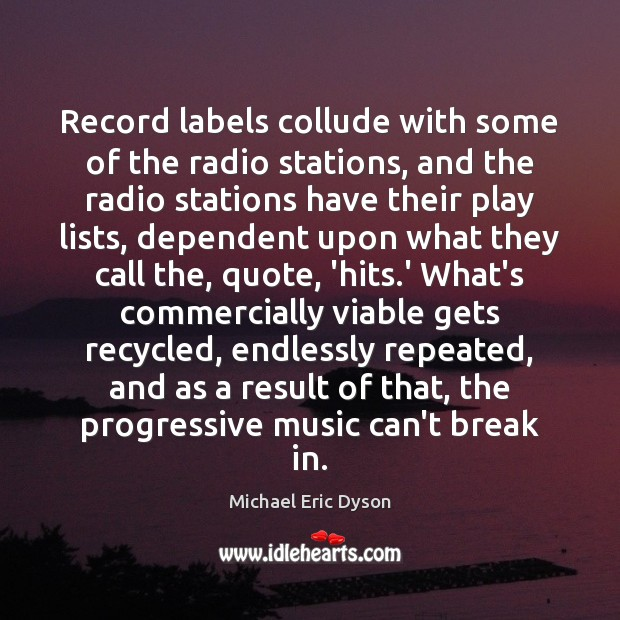 Record labels collude with some of the radio stations, and the radio Michael Eric Dyson Picture Quote