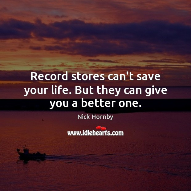 Record stores can't save your life. But they can give you a better one. Nick Hornby Picture Quote