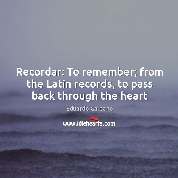 Recordar: To remember; from the Latin records, to pass back through the heart Image