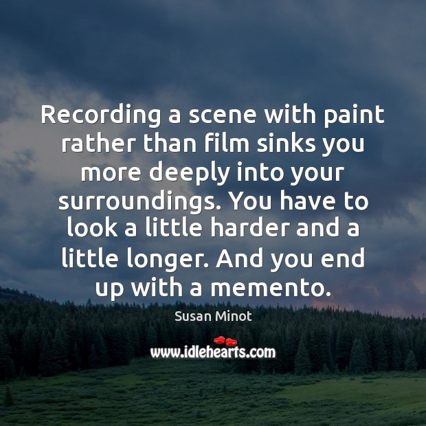Recording a scene with paint rather than film sinks you more deeply Susan Minot Picture Quote