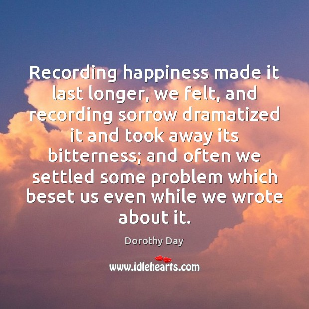 Recording happiness made it last longer, we felt, and recording sorrow dramatized Dorothy Day Picture Quote