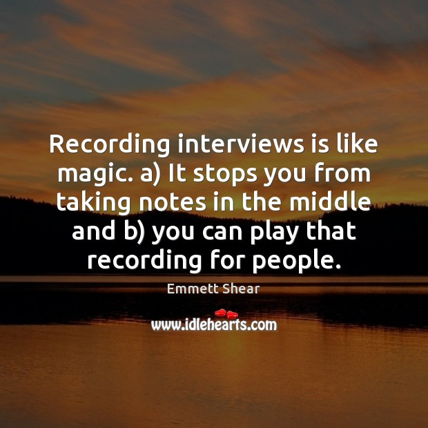 Recording interviews is like magic. a) It stops you from taking notes Emmett Shear Picture Quote