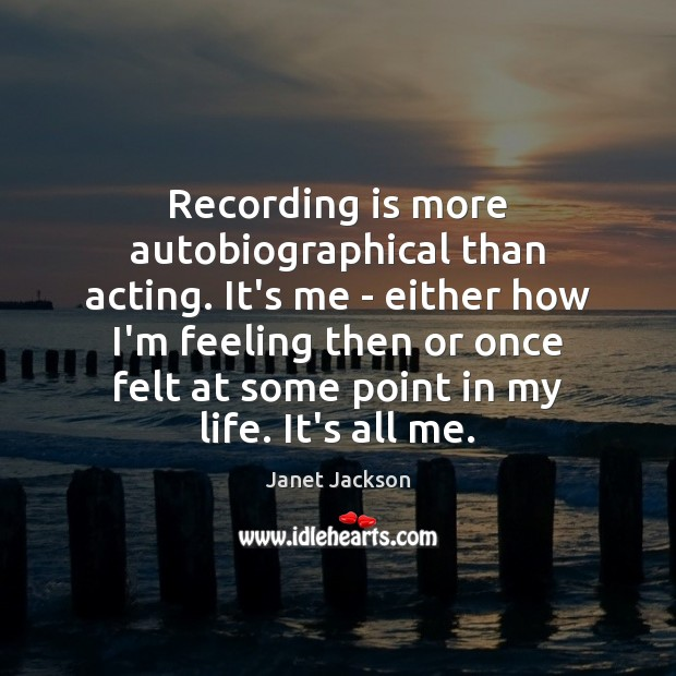 Recording is more autobiographical than acting. It's me – either how I'm Image