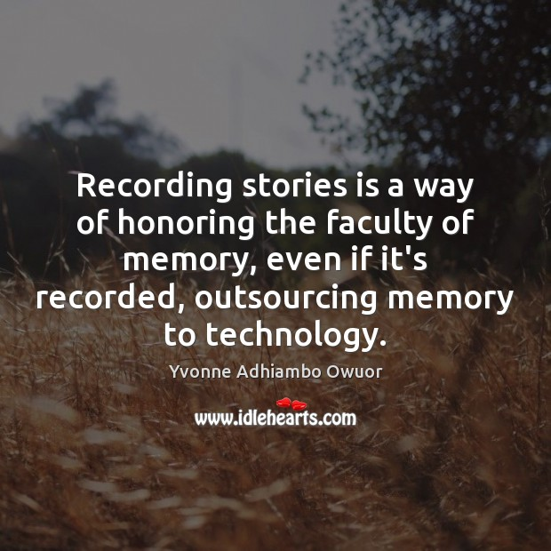 Recording stories is a way of honoring the faculty of memory, even Yvonne Adhiambo Owuor Picture Quote