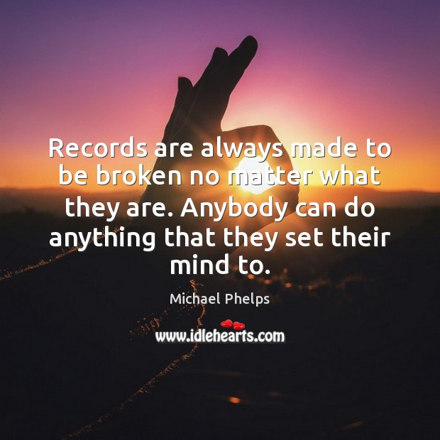 Records are always made to be broken no matter what they are. Michael Phelps Picture Quote