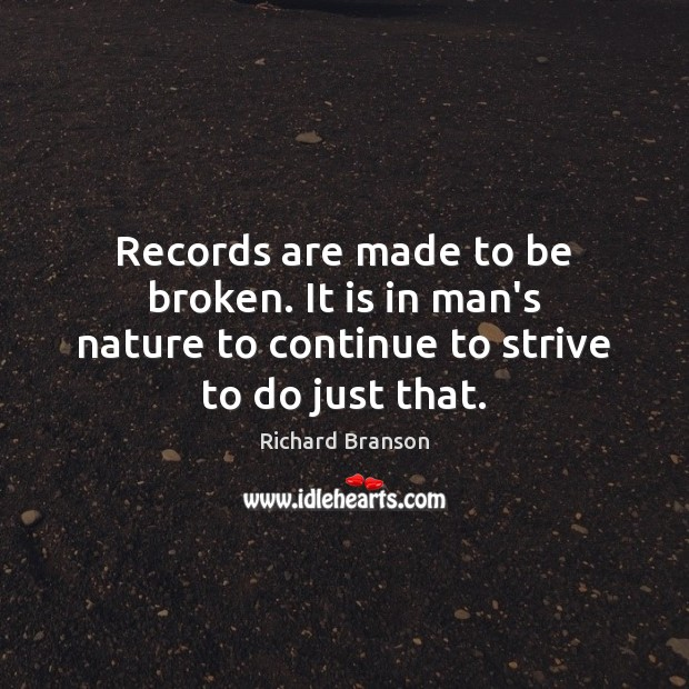 Records are made to be broken. It is in man's nature to Richard Branson Picture Quote