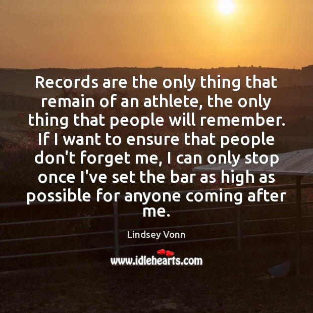Records are the only thing that remain of an athlete, the only Lindsey Vonn Picture Quote
