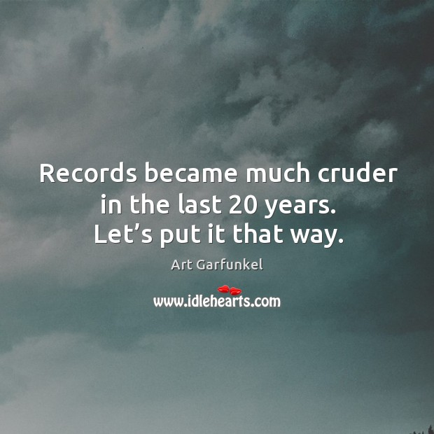 Image, Records became much cruder in the last 20 years. Let's put it that way.